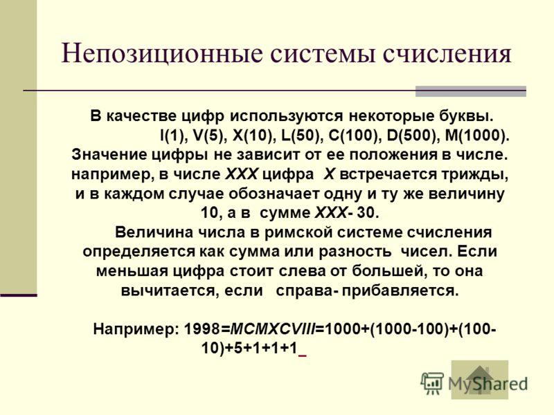 Непозиционные системы счисления В качестве цифр используются некоторые буквы. I(1), V(5), X(10), L(50), C(100), D(500), M(1000). Значение цифры не зависит от ее положения в числе. например, в числе XXX цифра X встречается трижды, и в каждом случае об