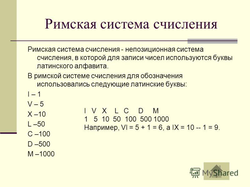 Римская система счисления Римская система счисления - непозиционная система счисления, в которой для записи чисел используются буквы латинского алфавита. В римской системе счисления для обозначения использовались следующие латинские буквы: I – 1 V –