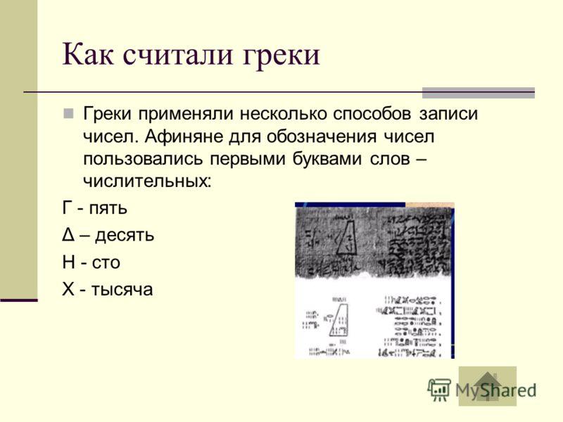 Как считали греки Греки применяли несколько способов записи чисел. Афиняне для обозначения чисел пользовались первыми буквами слов – числительных: Γ - пять Δ – десять Η - сто Х - тысяча