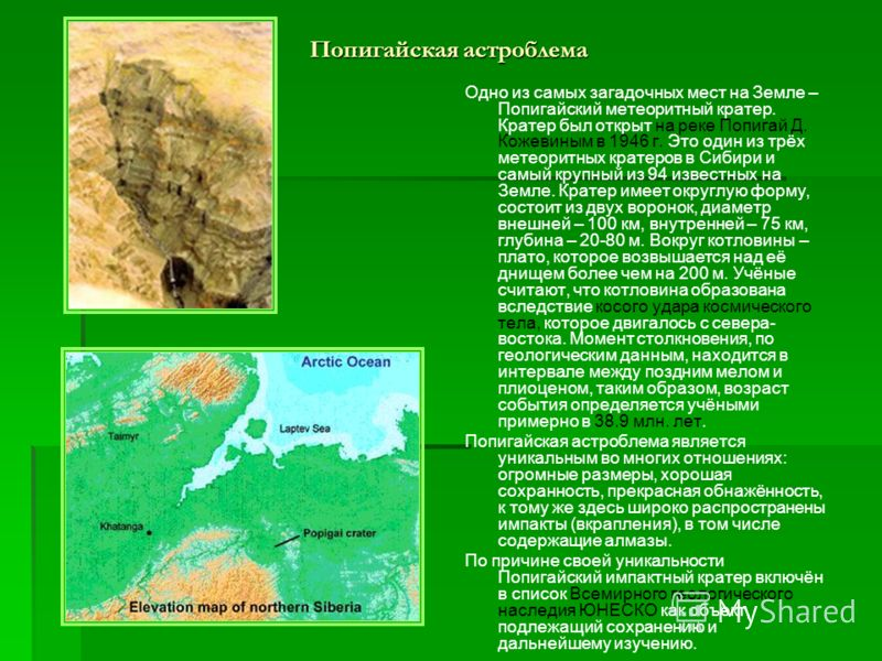 Попигайская астроблема Одно из самых загадочных мест на Земле – Попигайский метеоритный кратер. Кратер был открыт на реке Попигай Д. Кожевиным в 1946 г. Это один из трёх метеоритных кратеров в Сибири и самый крупный из 94 известных на Земле. Кратер и