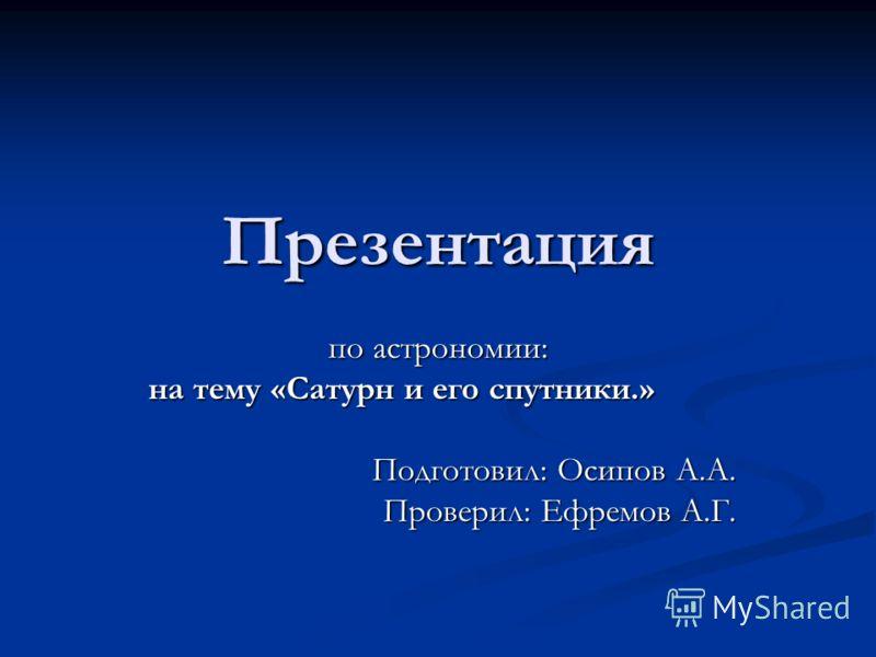 Презентация по астрономии: на тему «Сатурн и его спутники.» Подготовил: Осипов А.А. Проверил: Ефремов А.Г.