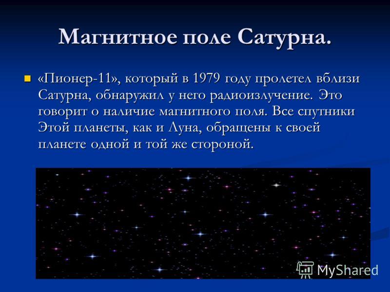 Магнитное поле Сатурна. «Пионер-11», который в 1979 году пролетел вблизи Сатурна, обнаружил у него радиоизлучение. Это говорит о наличие магнитного поля. Все спутники Этой планеты, как и Луна, обращены к своей планете одной и той же стороной. «Пионер