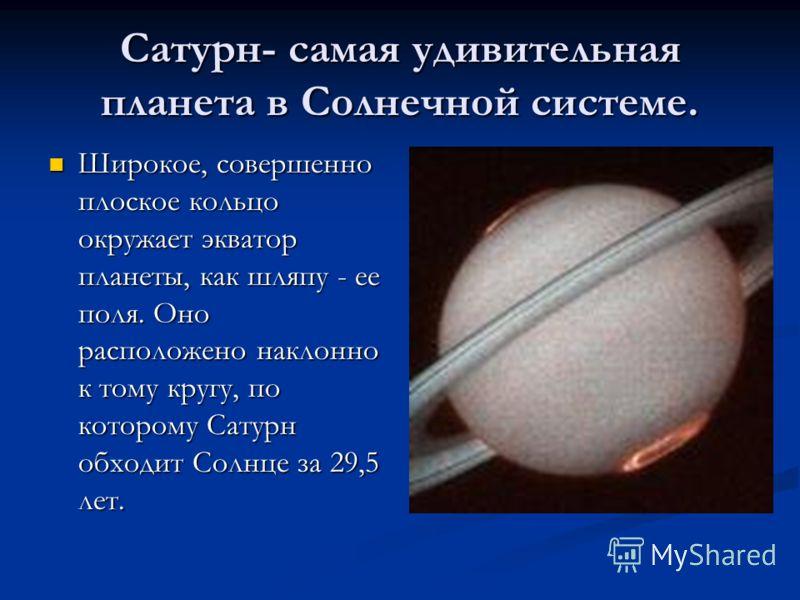 Сатурн- самая удивительная планета в Солнечной системе. Широкое, совершенно плоское кольцо окружает экватор планеты, как шляпу - ее поля. Оно расположено наклонно к тому кругу, по которому Сатурн обходит Солнце за 29,5 лет. Широкое, совершенно плоско