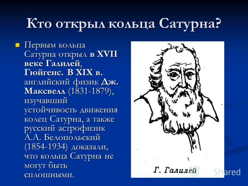 Кто открыл кольца Сатурна? Первым кольца Сатурна открыл в XVII веке Галилей, Гюйгенс. В XIX в. английский физик Дж. Максвелл (1831-1879), изучавший устойчивость движения колец Сатурна, а также русский астрофизик А.А. Белопольский (1854-1934) доказали