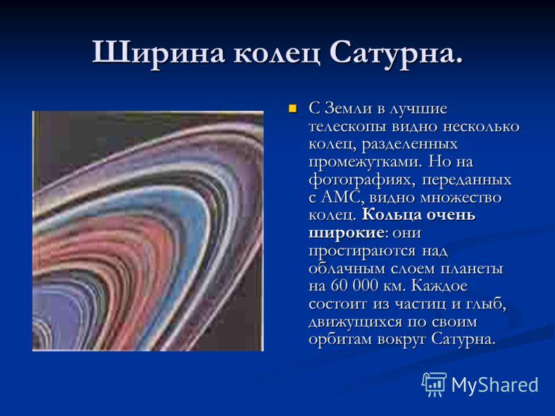 Ширина колец Сатурна. С Земли в лучшие телескопы видно несколько колец, разделенных промежутками. Но на фотографиях, переданных с АМС, видно множество колец. Кольца очень широкие: они простираются над облачным слоем планеты на 60 000 км. Каждое состо