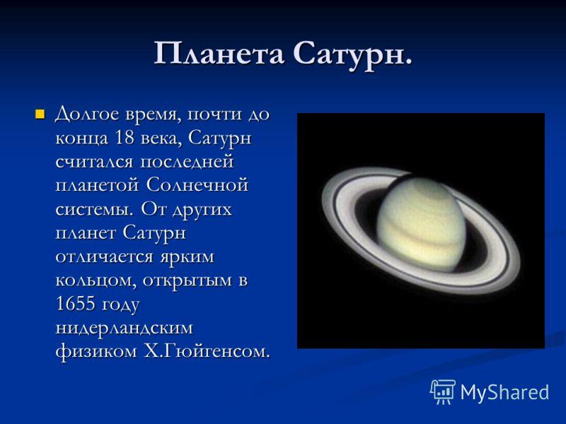 Планета Сатурн. Долгое время, почти до конца 18 века, Сатурн считался последней планетой Солнечной системы. От других планет Сатурн отличается ярким кольцом, открытым в 1655 году нидерландским физиком Х.Гюйгенсом.