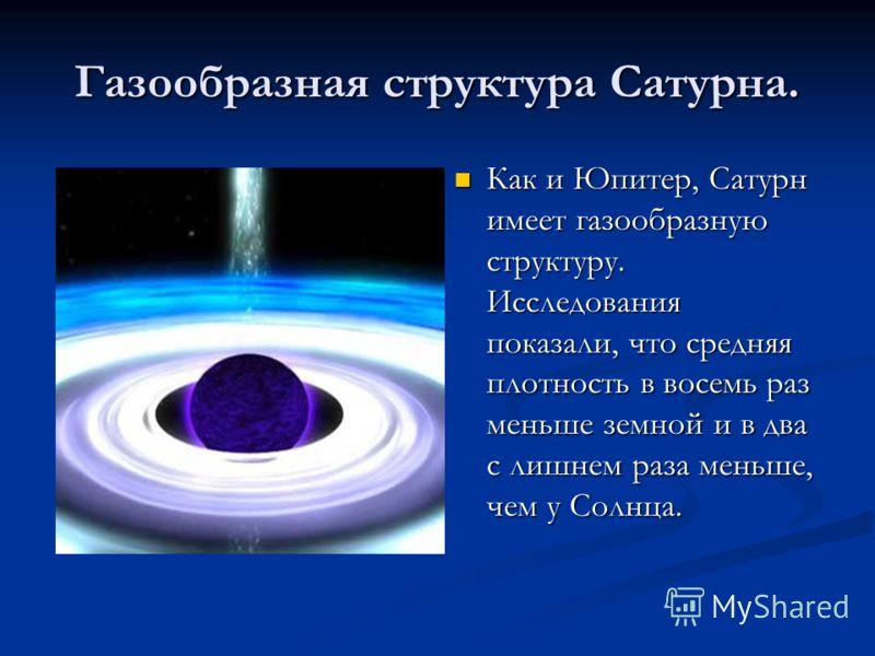 Газообразная структура Сатурна. Как и Юпитер, Сатурн имеет газообразную структуру. Исследования показали, что средняя плотность в восемь раз меньше земной и в два с лишнем раза меньше, чем у Солнца.