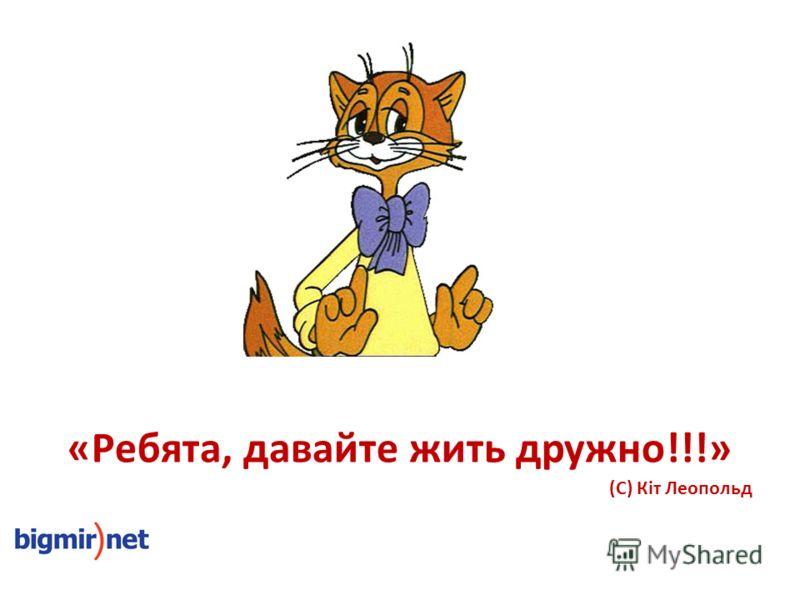 «Ребята, давайте жить дружно!!!» (С) Кіт Леопольд