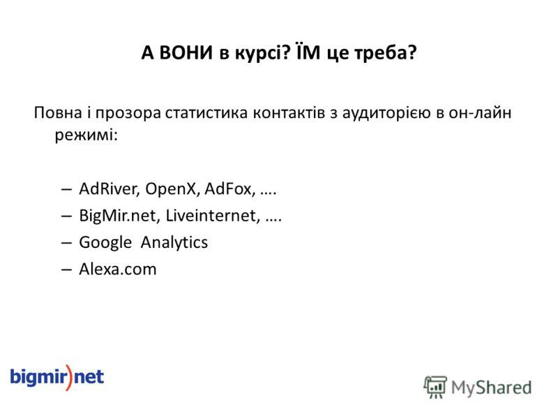 А ВОНИ в курсі? ЇМ це треба? Повна і прозора статистика контактів з аудиторією в он-лайн режимі: – AdRiver, OpenX, AdFox, …. – BigMir.net, Liveinternet, …. – Google Analytics – Alexa.com