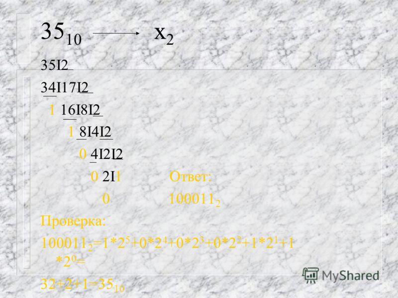 35 10 х 2 35I2 34I17I2 1 16I8I2 1 8I4I2 0 4I2I2 0 2I1 Ответ: 0 100011 2 Проверка: 100011 2 =1*2 5 +0*2 4 +0*2 3 +0*2 2 +1*2 1 +1 *2 0 = 32+2+1=35 10