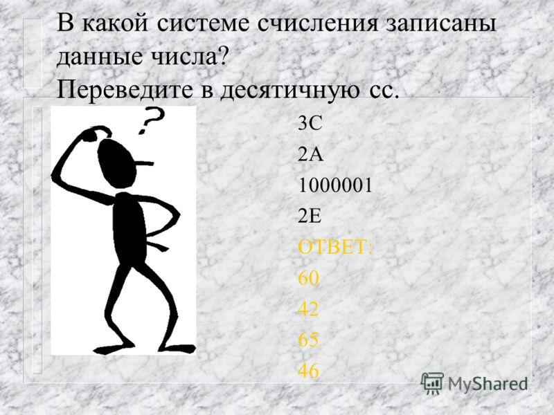 В какой системе счисления записаны данные числа? Переведите в десятичную сс. 3C 2А 1000001 2Е ОТВЕТ: 60 42 65 46