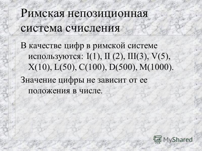 Римская непозиционная система счисления В качестве цифр в римской системе используются: I(1), II (2), III(3), V(5), X(10), L(50), C(100), D(500), M(1000). Значение цифры не зависит от ее положения в числе.