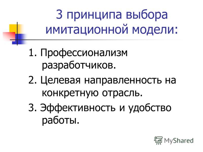 3 принципа выбора имитационной модели: 1. Профессионализм разработчиков. 2. Целевая направленность на конкретную отрасль. 3. Эффективность и удобство работы.