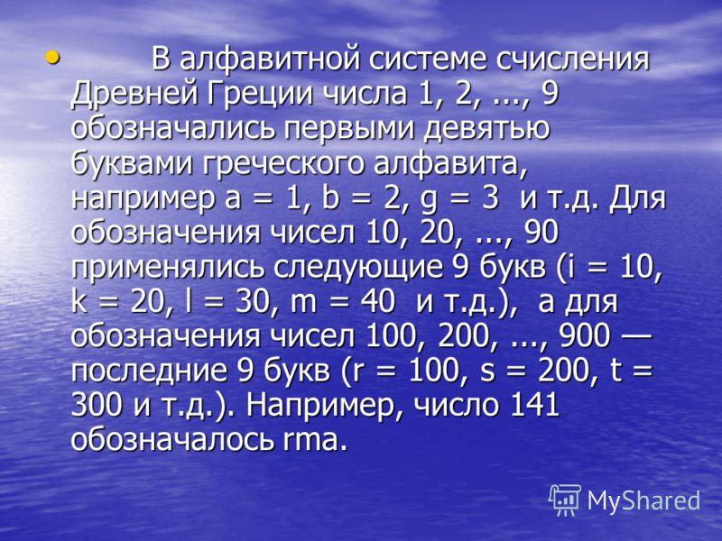 В алфавитной системе счисления Древней Греции числа 1, 2,..., 9 обозначались первыми девятью буквами греческого алфавита, например a = 1, b = 2, g = 3 и т.д. Для обозначения чисел 10, 20,..., 90 применялись следующие 9 букв (i = 10, k = 20, l = 30, m