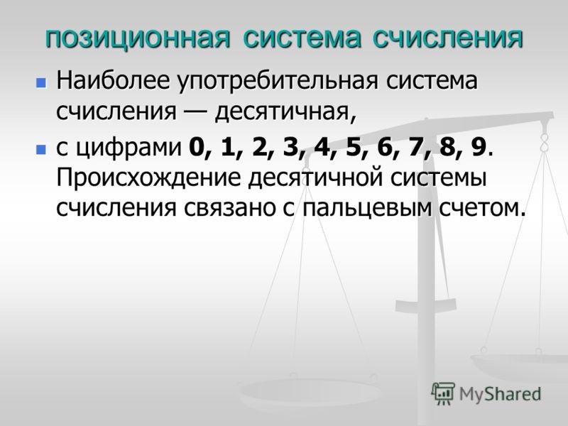 Наиболее употребительная система счисления десятичная, Наиболее употребительная система счисления десятичная, с цифрами 0, 1, 2, 3, 4, 5, 6, 7, 8, 9. Происхождение десятичной системы счисления связано с пальцевым счетом. с цифрами 0, 1, 2, 3, 4, 5, 6
