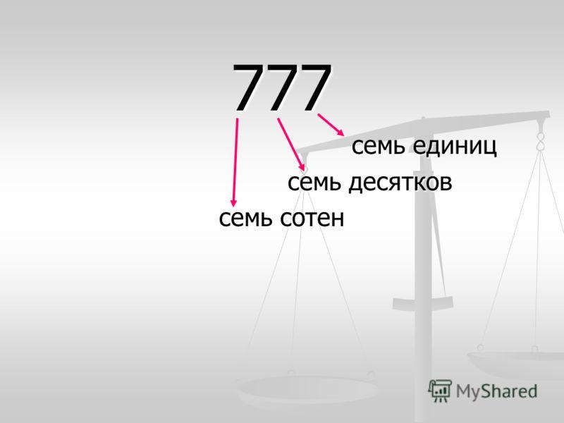 777 семь единиц семь единиц семь десятков семь сотен