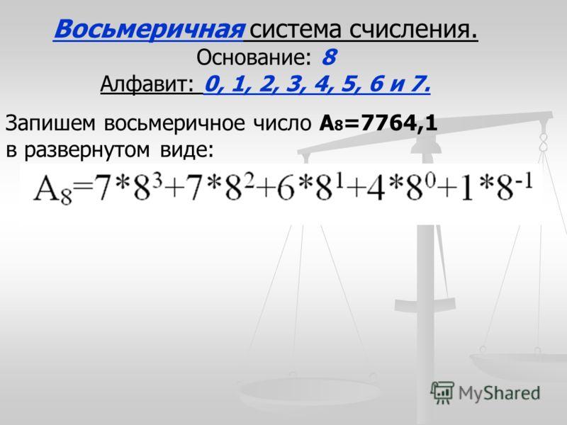 Восьмеричная система счисления. Основание: 8 Алфавит: 0, 1, 2, 3, 4, 5, 6 и 7. Запишем восьмеричное число А 8 =7764,1 в развернутом виде:
