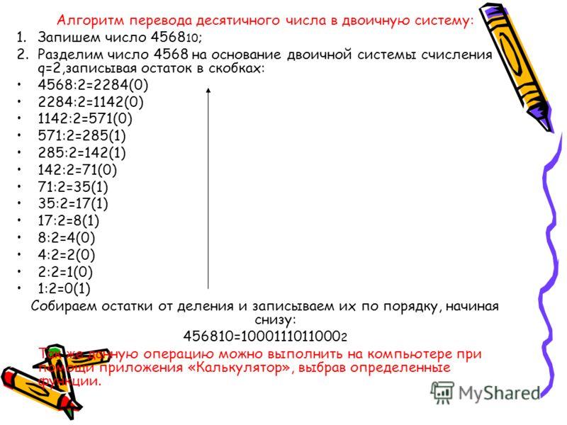 Алгоритм перевода десятичного числа в двоичную систему: 1.Запишем число 4568 10 ; 2.Разделим число 4568 на основание двоичной системы счисления q=2,записывая остаток в скобках: 4568:2=2284(0) 2284:2=1142(0) 1142:2=571(0) 571:2=285(1) 285:2=142(1) 142