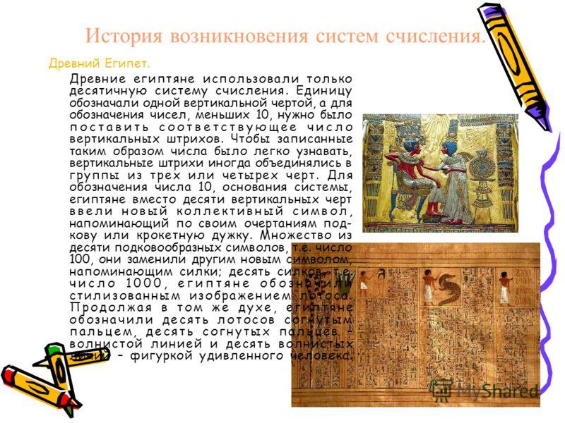 История возникновения систем счисления. Древний Египет. Древние египтяне использовали только десятичную систему счисления. Единицу обозначали одной вертикальной чертой, а для обозначения чисел, меньших 10, нужно было поставить соответствующее число в