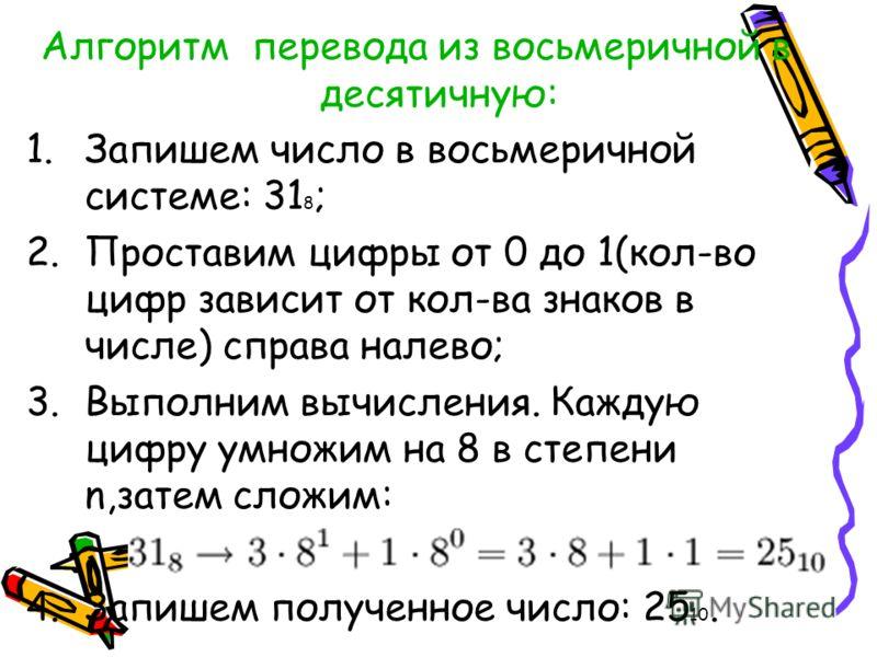 Алгоритм перевода из восьмеричной в десятичную: 1.Запишем число в восьмеричной системе: 31 8 ; 2.Проставим цифры от 0 до 1(кол-во цифр зависит от кол-ва знаков в числе) справа налево; 3.Выполним вычисления. Каждую цифру умножим на 8 в степени n,затем