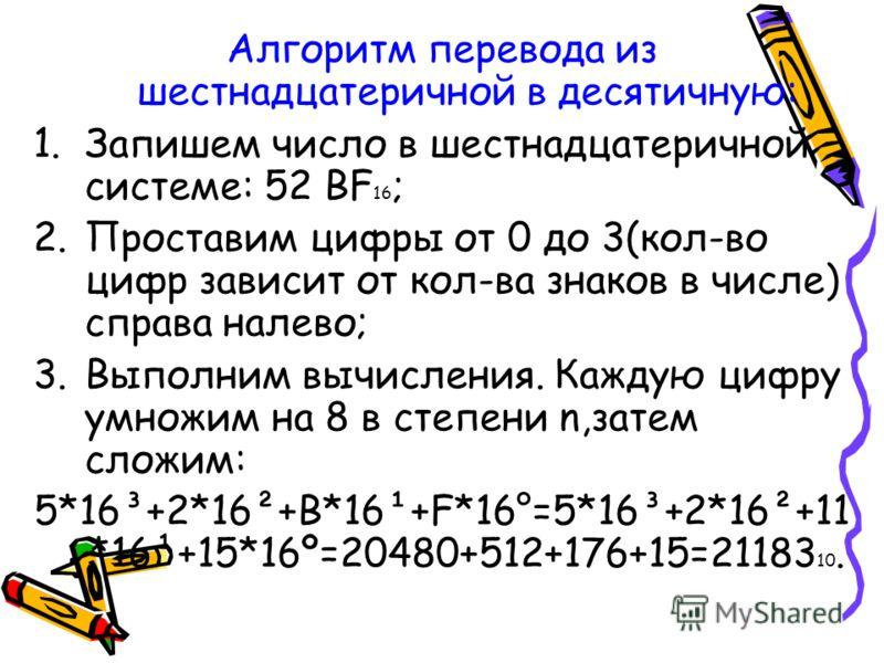 Алгоритм перевода из шестнадцатеричной в десятичную: 1.Запишем число в шестнадцатеричной системе: 52 BF 16 ; 2.Проставим цифры от 0 до 3(кол-во цифр зависит от кол-ва знаков в числе) справа налево; 3.Выполним вычисления. Каждую цифру умножим на 8 в с