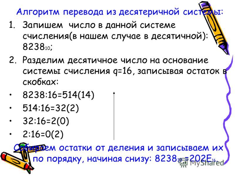 Алгоритм перевода из десятеричной системы: 1.Запишем число в данной системе счисления(в нашем случае в десятичной): 8238 10 ; 2.Разделим десятичное число на основание системы счисления q=16, записывая остаток в скобках: 8238:16=514(14) 514:16=32(2) 3