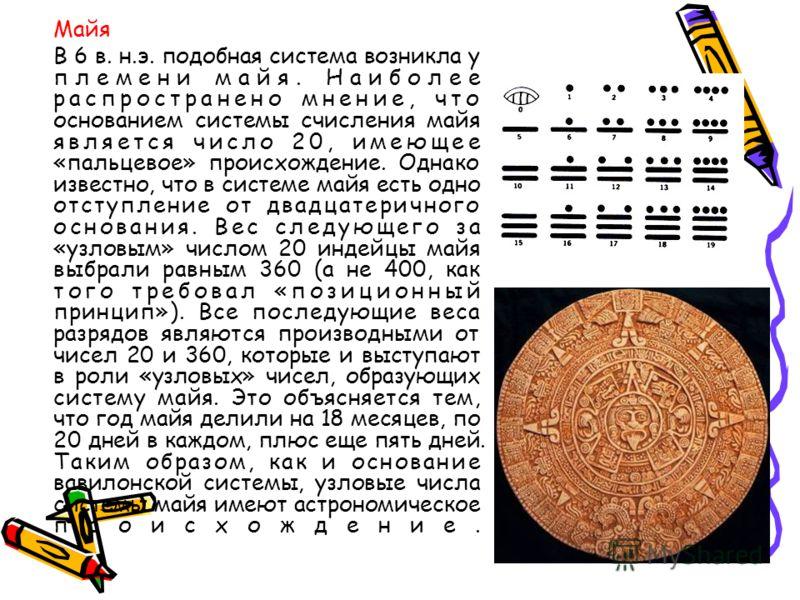 Майя В 6 в. н.э. подобная система возникла у племени майя. Наиболее распространено мнение, что основанием системы счисления майя является число 20, имеющее «пальцевое» происхождение. Однако известно, что в системе майя есть одно отступление от двадца