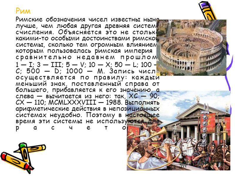 Рим Римские обозначения чисел известны ныне лучше, чем любая другая древняя система счисления. Объясняется это не столько какими-то особыми достоинствами римской системы, сколько тем огромным влиянием, которым пользовалась римская империя в сравнител