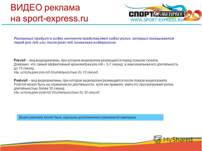 ВИДЕО реклама на sport-express.ru Рекламный продукт в видео контенте представляет собой ролик, который показывается перед (pre roll) или после (post roll) основного видеоролика Видео реклама может быть хорошим дополнением к рекламной кампании показ р
