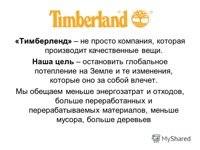 «Тимберленд» «Тимберленд» – не просто компания, которая производит качественные вещи. Наша цель – остановить глобальное потепление на Земле и те изменения, которые оно за собой влечет. Мы обещаем меньше энергозатрат и отходов, больше переработанных и