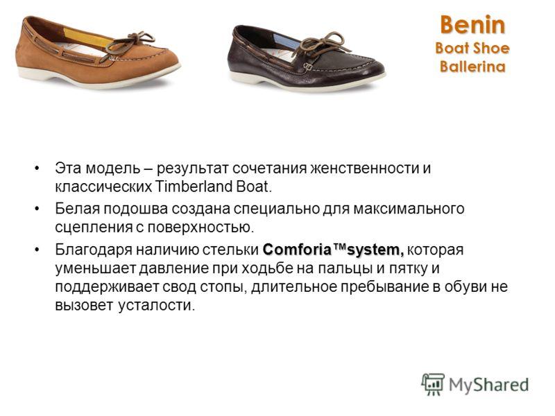 Benin Boat Shoe Ballerina Эта модель – результат сочетания женственности и классических Timberland Boat. Белая подошва создана специально для максимального сцепления с поверхностью. Comforiasystem,Благодаря наличию стельки Comforiasystem, которая уме