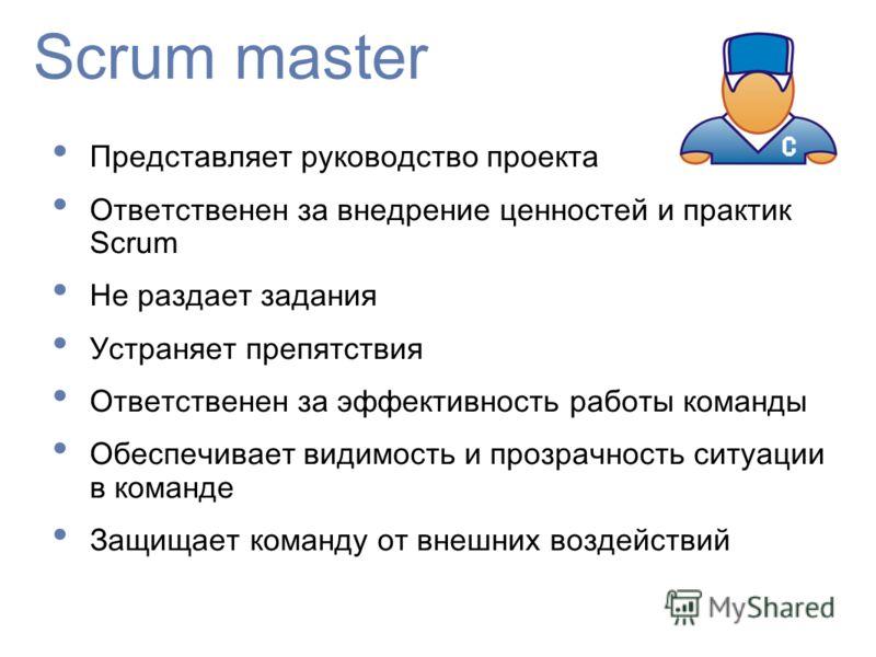 Scrum master Представляет руководство проекта Ответственен за внедрение ценностей и практик Scrum Не раздает задания Устраняет препятствия Ответственен за эффективность работы команды Обеспечивает видимость и прозрачность ситуации в команде Защищает