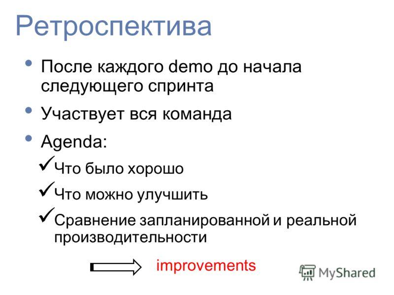 Ретроспектива После каждого demo до начала следующего спринта Участвует вся команда Agenda: Что было хорошо Что можно улучшить Сравнение запланированной и реальной производительности improvements