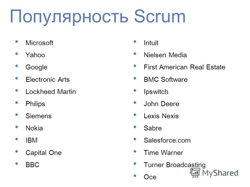 Популярность Scrum Microsoft Yahoo Google Electronic Arts Lockheed Martin Philips Siemens Nokia IBM Capital One BBC Intuit Nielsen Media First American Real Estate BMC Software Ipswitch John Deere Lexis Nexis Sabre Salesforce.com Time Warner Turner B