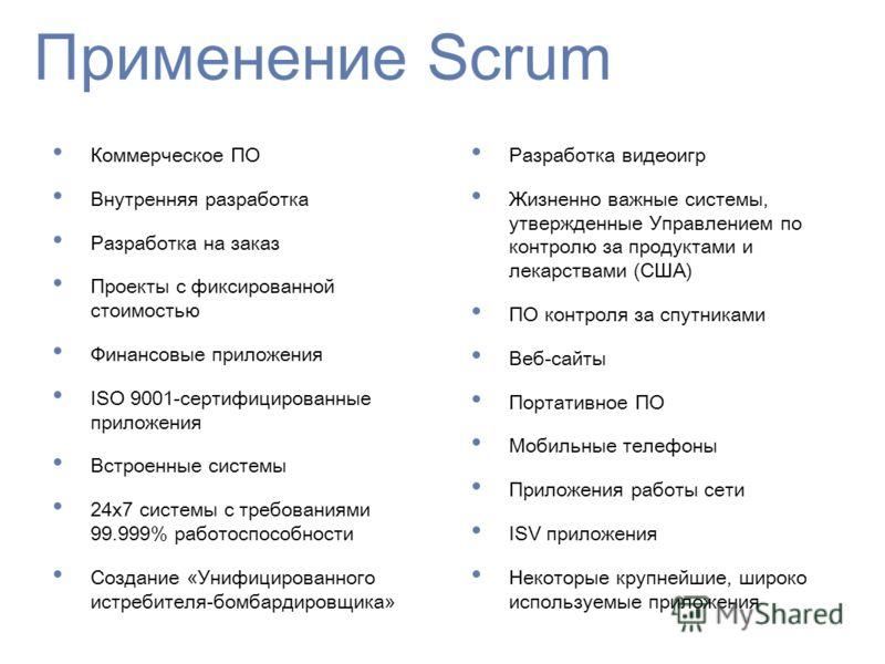 Применение Scrum Коммерческое ПО Внутренняя разработка Разработка на заказ Проекты с фиксированной стоимостью Финансовые приложения ISO 9001-сертифицированные приложения Встроенные системы 24x7 системы с требованиями 99.999% работоспособности Создани
