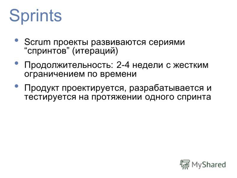 Sprints Scrum проекты развиваются сериямиспринтов (итераций) Продолжительность: 2-4 недели с жестким ограничением по времени Продукт проектируется, разрабатывается и тестируется на протяжении одного спринта