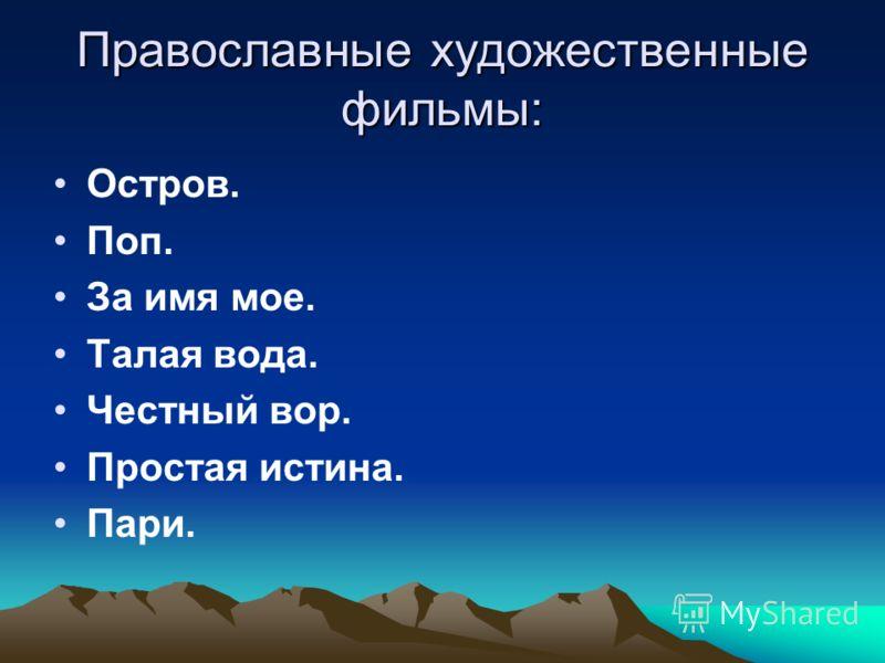 Православные художественные фильмы: Остров. Поп. За имя мое. Талая вода. Честный вор. Простая истина. Пари.
