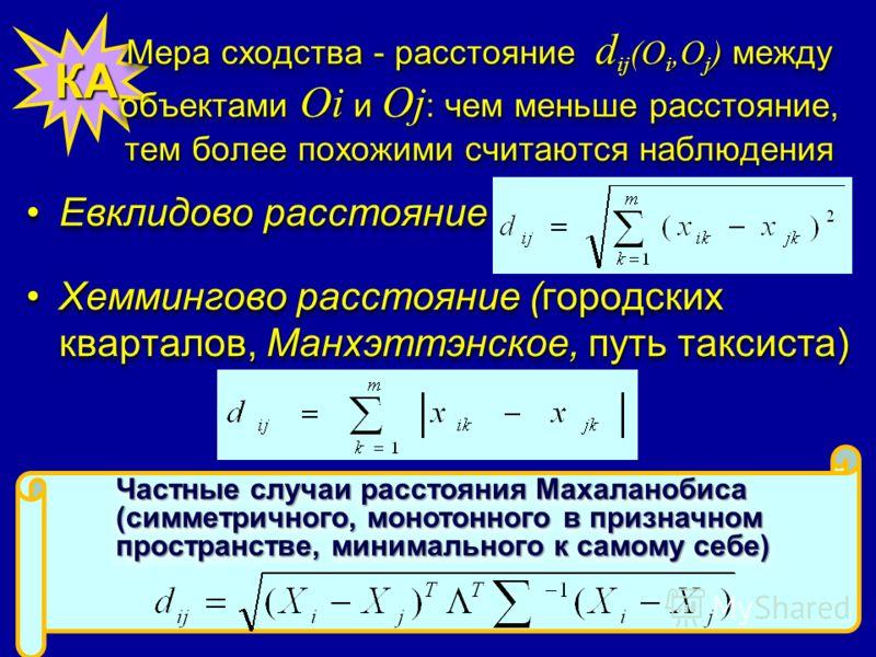 КА Мера сходства - расстояние d ij (O i,O j ) между объектами Oi и Oj : чем меньше расстояние, тем более похожими считаются наблюдения Евклидово расстояниеЕвклидово расстояние Хеммингово расстояние (городских кварталов, Манхэттэнское, путь таксиста)Х