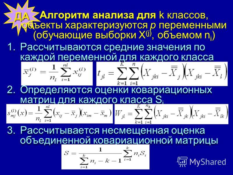 ДА Алгоритм анализа для k классов, объекты характеризуются р переменными (обучающие выборки Х (j), объемом n i ) 1.Рассчитываются средние значения по каждой переменной для каждого класса 2.Определяются оценки ковариационных матриц для каждого класса