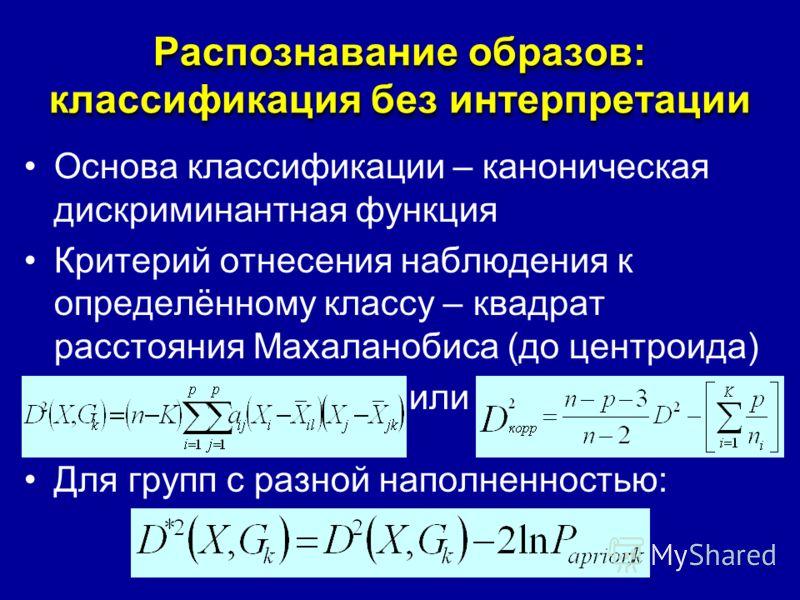 Распознавание образов: классификация без интерпретации Основа классификации – каноническая дискриминантная функция Критерий отнесения наблюдения к определённому классу – квадрат расстояния Махаланобиса (до центроида) или Для групп с разной наполненно