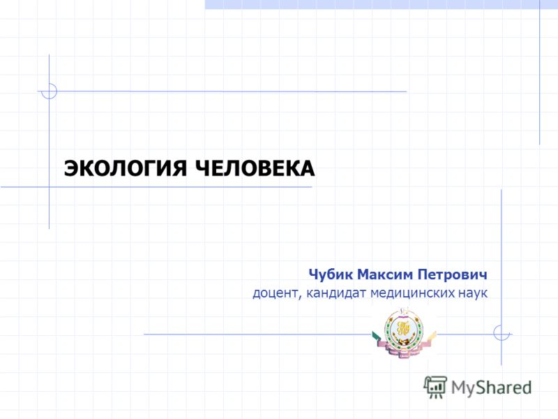 ЭКОЛОГИЯ ЧЕЛОВЕКА Чубик Максим Петрович доцент, кандидат медицинских наук
