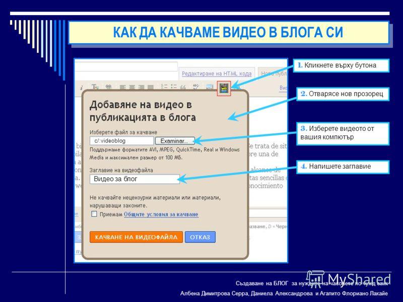 Създаване на БЛОГ за нуждите на часовете по чужд език Албена Димитрова Серра, Даниела Александрова и Агапито Флориано Лакайе 1. Кликнете върху бутона 2. Отварясе нов прозорец 3. Изберете видеото от вашия компютър 4. Напишете заглавие c/:videoblog Вид