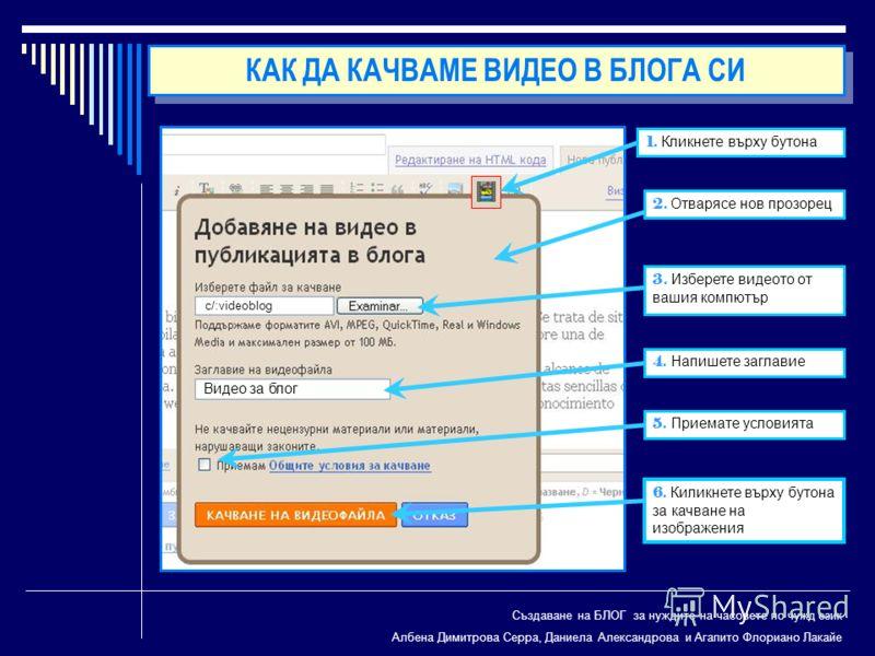 Създаване на БЛОГ за нуждите на часовете по чужд език Албена Димитрова Серра, Даниела Александрова и Агапито Флориано Лакайе 1. Кликнете върху бутона 2. Отварясе нов прозорец 3. Изберете видеото от вашия компютър 4. Напишете заглавие 5. Приемате усло