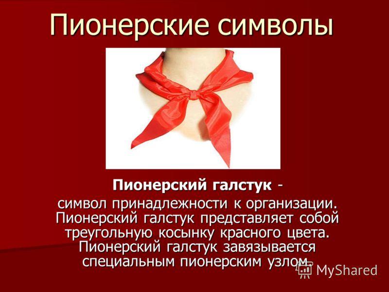 Пионерские символы Пионерский галстук - символ принадлежности к организации. Пионерский галстук представляет собой треугольную косынку красного цвета. Пионерский галстук завязывается специальным пионерским узлом.