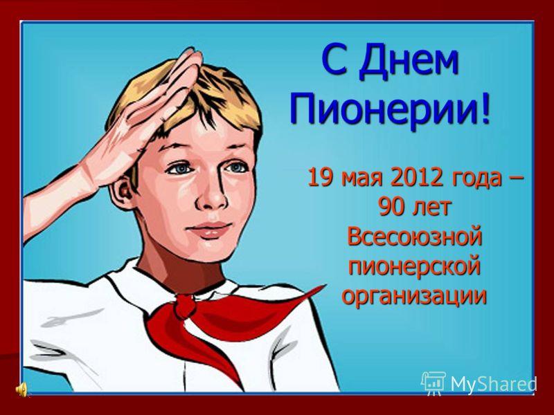 С Днем Пионерии! 19 мая 2012 года – 90 лет Всесоюзнойпионерскойорганизации