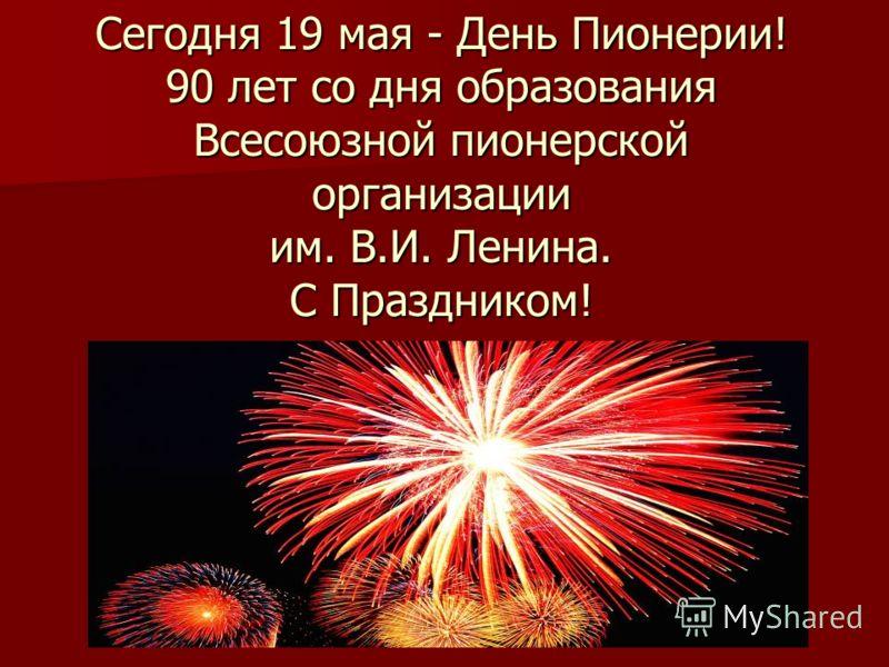 Сегодня 19 мая - День Пионерии! 90 лет со дня образования Всесоюзной пионерской организации им. В.И. Ленина. С Праздником!