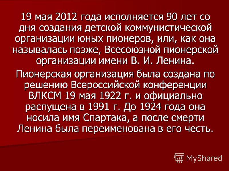 19 мая 2012 года исполняется 90 лет со дня создания детской коммунистической организации юных пионеров, или, как она называлась позже, Всесоюзной пионерской организации имени В. И. Ленина. Пионерская организация была создана по решению Всероссийской