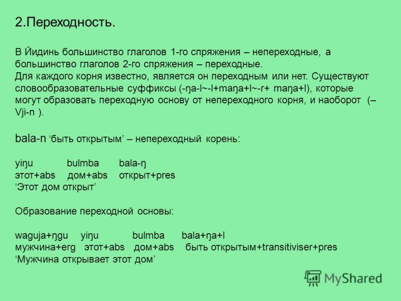 2.Переходность. В Йидинь большинство глаголов 1-го спряжения – непереходные, а большинство глаголов 2-го спряжения – переходные. Для каждого корня известно, является он переходным или нет. Существуют словообразовательные суффиксы (-ŋa-l~-l+maŋa+l~-r+