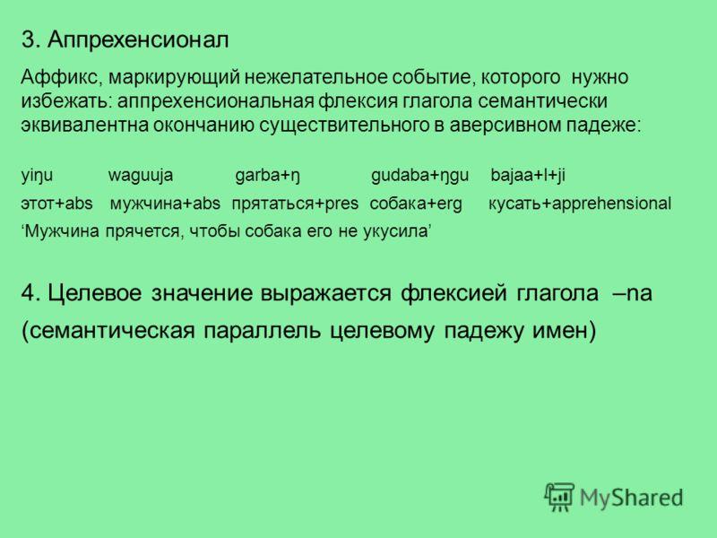 3. Аппрехенсионал Аффикс, маркирующий нежелательное событие, которого нужно избежать: аппрехенсиональная флексия глагола семантически эквивалентна окончанию существительного в аверсивном падеже: yiŋu waguuja garba+ŋ gudaba+ŋgu bajaa+l+ji этот+abs муж
