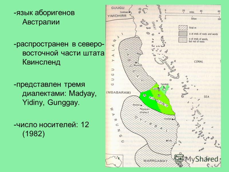 -язык аборигенов Австралии -распространен в северо- восточной части штата Квинсленд -представлен тремя диалектами: Madyay, Yidiny, Gunggay. -число носителей: 12 (1982)